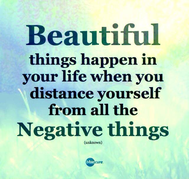 Beautiful things will happen when you distance yourself from the negative things.