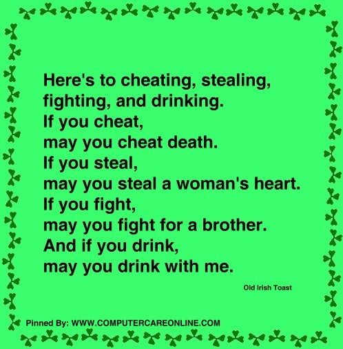 Here's to cheating, stealing, fighting, and drinking. If you cheat, may you cheat death. If you steal, may you steal a woman's heart.