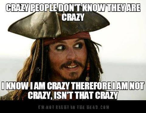 Crazy people don't know they are crazy. I know I am crazy, therefore I am not crazy, isn't that crazy?