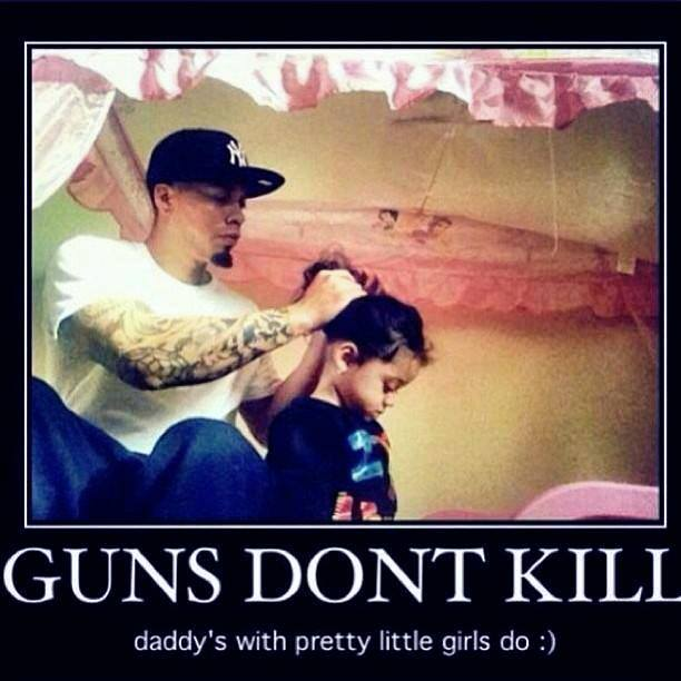 Guns don't kill people, Daddy's with pretty little girls do.