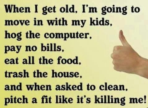 when I get old, I'm going to move in with my kids, hog the computer,pay no bills, eat all the food, trash the house, and when asked to clean, pitch a fit like it's killing me!