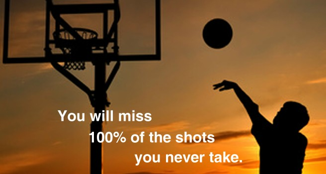 You will miss 100% of the shots you never take.